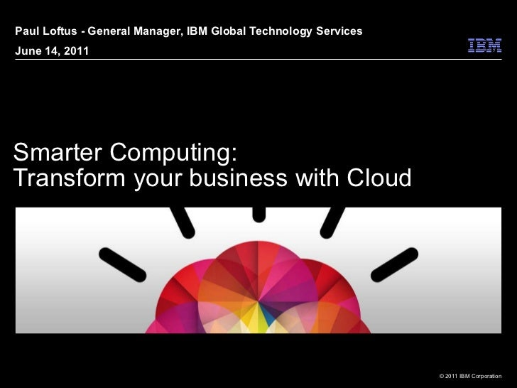Smarter Computing: Transform your business with Cloud Paul Loftus - General Manager, IBM Global Technology Services June 1...