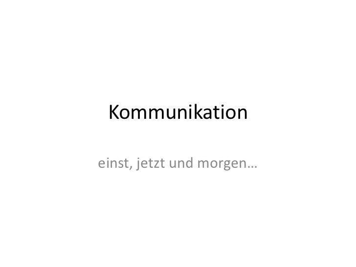 Kommunikation<br />einst, jetzt und morgen…<br />