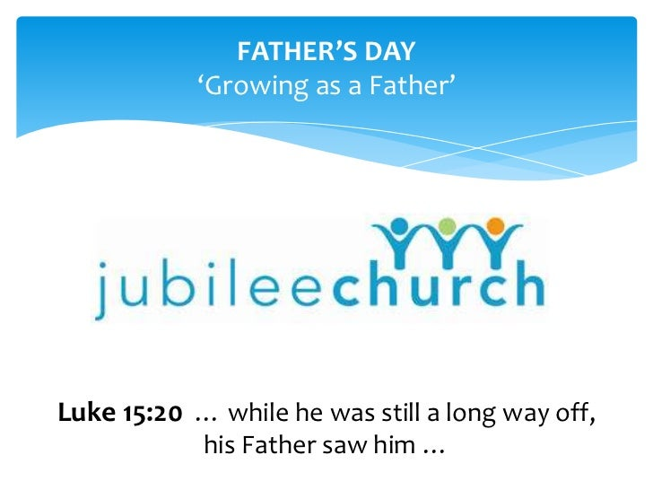 FATHER'S DAY<br />'Growing as a Father'<br />Luke 15:20… while he was still a long way off, his Father saw him …<br />