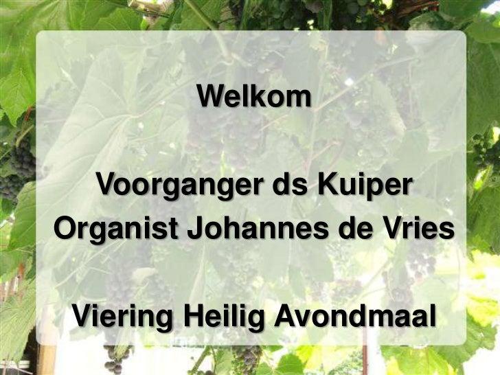 Welkom<br />Voorganger ds Kuiper<br />Organist Johannes de Vries<br />Viering Heilig Avondmaal<br />