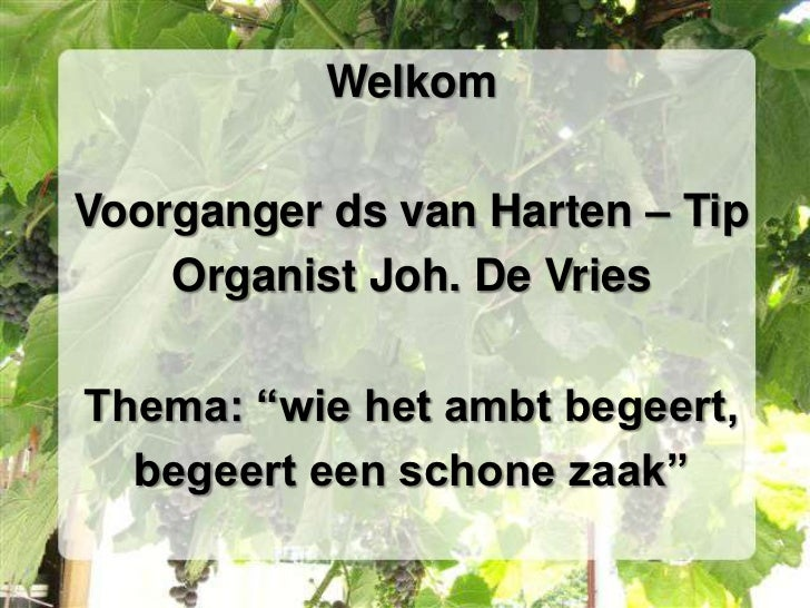 """Welkom<br />Voorganger ds van Harten – Tip<br />Organist Joh. De Vries<br />Thema: """"wie het ambt begeert, <br />begeert ee..."""