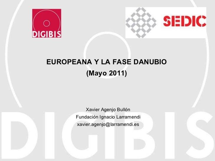 EUROPEANA Y LA FASE DANUBIO (Mayo 2011) Xavier Agenjo Bullón Fundación Ignacio Larramendi [email_address]