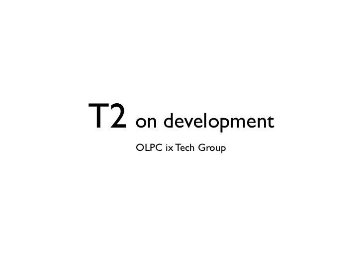 T2 on development    OLPC ix Tech Group