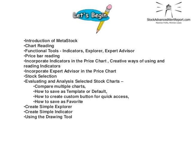 •Introduction of MetaStock•Chart Reading•Functional Tools - Indicators, Explorer, Expert Advisor•Price bar reading•Incorpo...