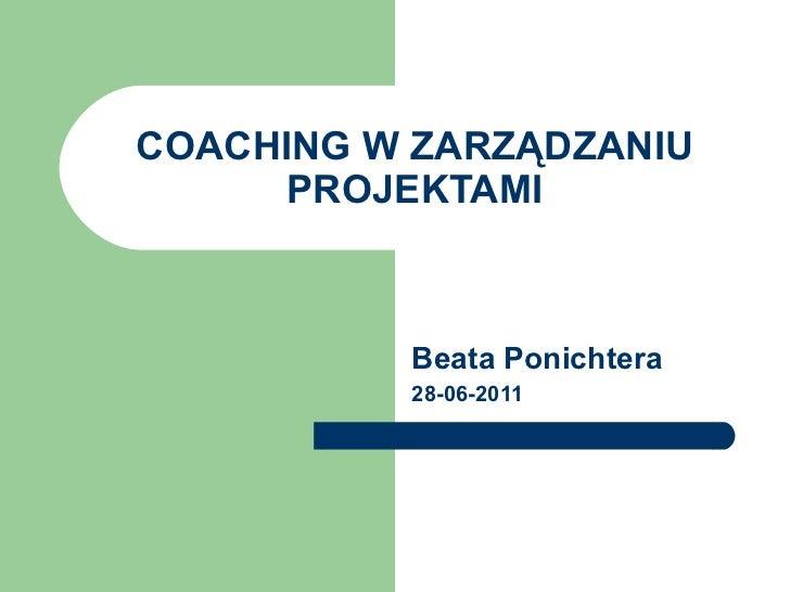 COACHING W ZARZĄDZANIU PROJEKTAMI Beata Ponichtera 28-06-2011