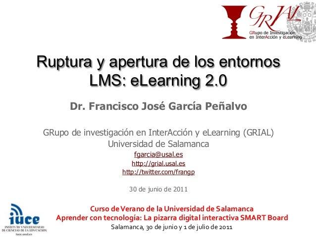 Ruptura y apertura de los entornos LMS: eLearning 2.0 Dr. Francisco José García Peñalvo GRupo de investigación en InterAcc...