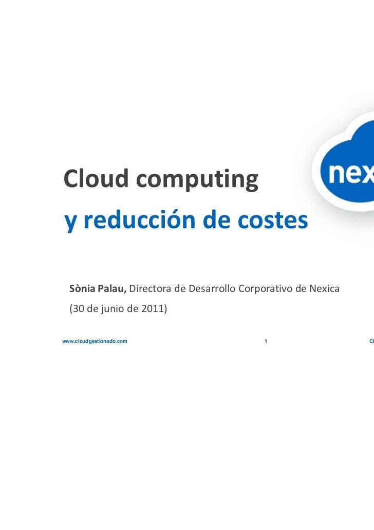 Cloud computingy reducción de costes  Sònia Palau, Directora de Desarrollo Corporativo de Nexica  (30 de junio de 2011)www...