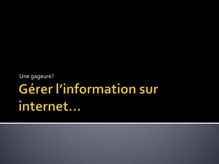 Gérer l'information sur internet…<br />Une gageure?<br />