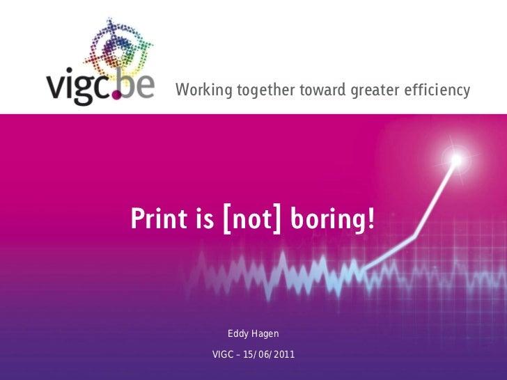 Working together toward greater efficiencyPrint is [not] boring!            Eddy Hagen         VIGC – 15/06/2011