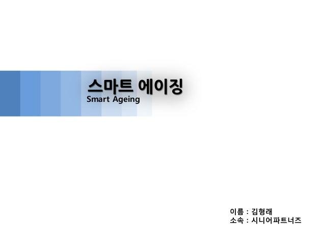 이름 : 김형래 소속 : 시니어파트너즈 스마트 에이징 Smart Ageing