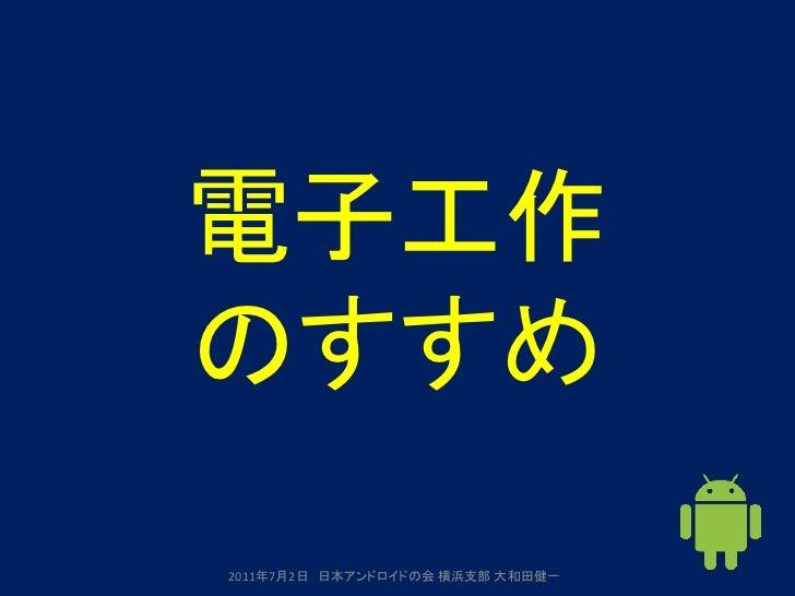電子工作のすすめ2011年7月2日 日本アンドロイドの会 横浜支部 大和田健一