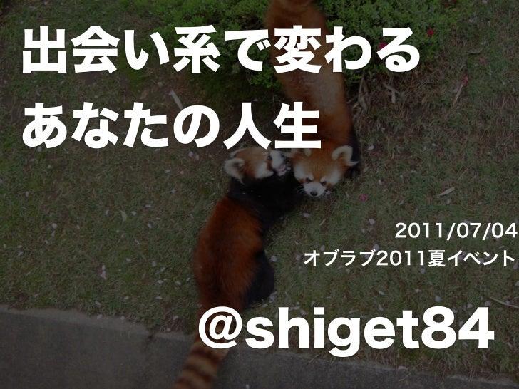出会い系で変わるあなたの人生            2011/07/04       オブラブ2011夏イベント@shiget84