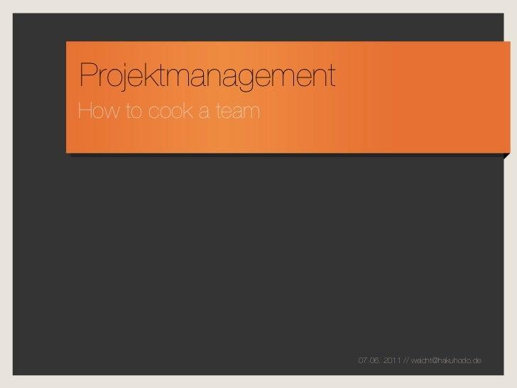 ProjektmanagementHow to cook a team                     07.06. 2011 // weicht@hakuhodo.de