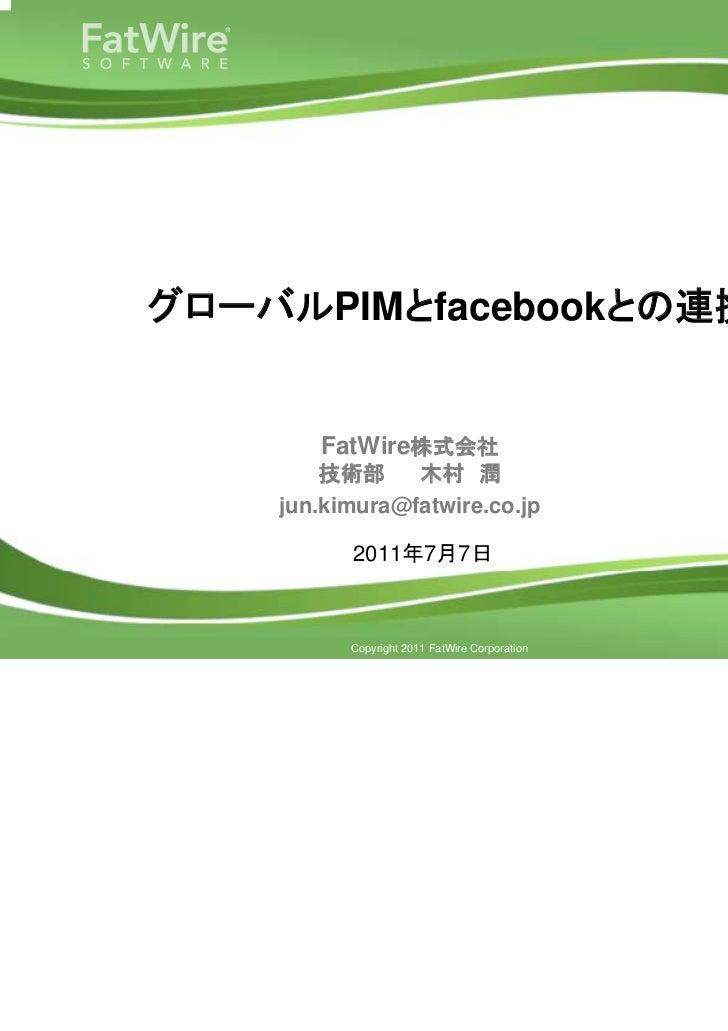 グローバルPIMとfacebookとの連携                     FatWire株式会社                      技術部     木村 潤                  jun.kimura@fatwir...