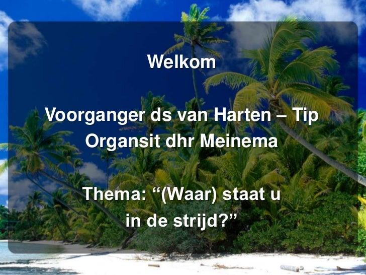 """Welkom<br />Voorganger ds van Harten – Tip<br />Organsitdhr Meinema<br />Thema: """"(Waar) staat u <br />in de strijd?""""<br />"""