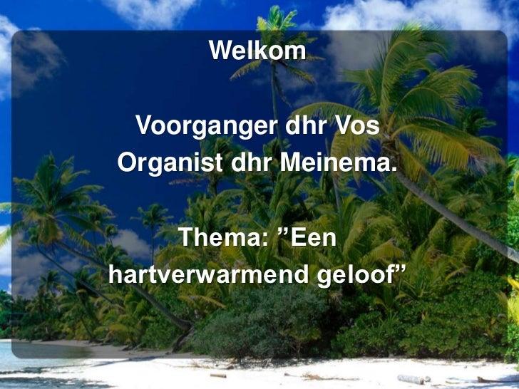 "Welkom<br />Voorganger dhr Vos<br />Organist dhr Meinema.<br />Thema: ""Een <br />hartverwarmend geloof"" <br />"