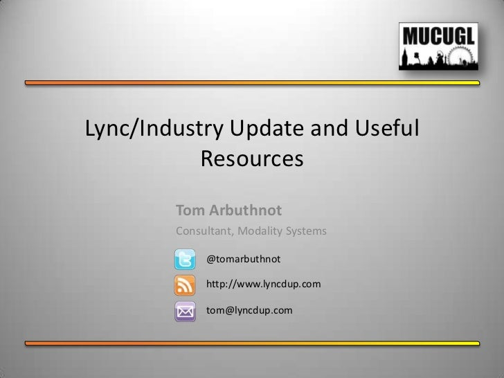 Lync/Industry Update and Useful Resources<br />Tom Arbuthnot<br />Consultant, Modality Systems<br />@tomarbuthnot<br />htt...