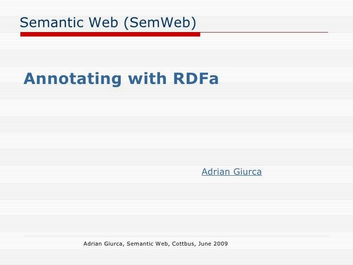 Semantic Web (SemWeb) Annotating with RDFa Adrian Giurca, Semantic Web, Cottbus, June 2009 Adrian Giurca