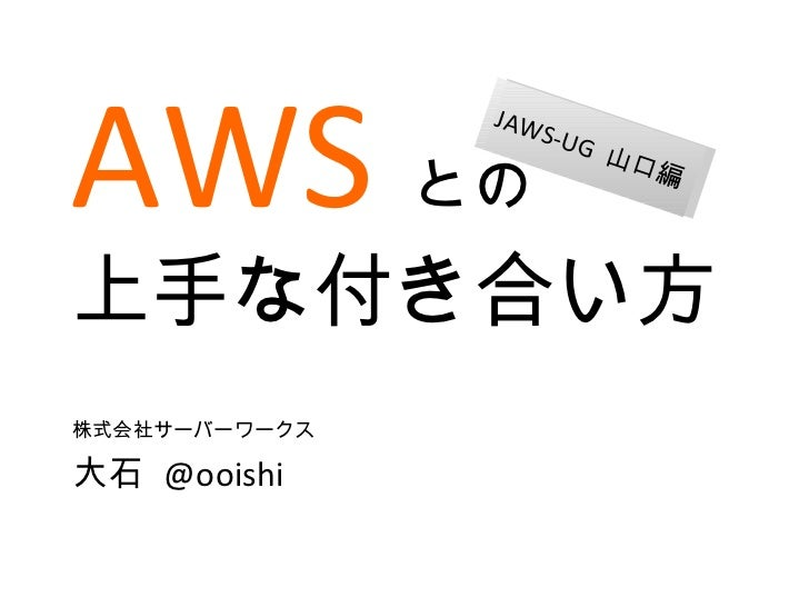 AWS との 上手な付き合い方 株式会社サーバーワークス 大石  @ooishi JAWS-UG  山口編