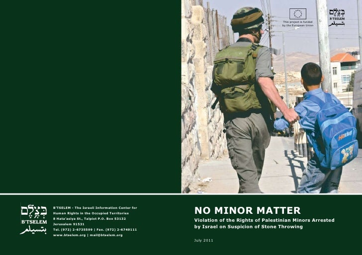 B'Tselem report: No Minor Matter Violation of the Rights of Palestinian Minors Arrested by Israel on Suspicion of Stone-Throwing, July 2011