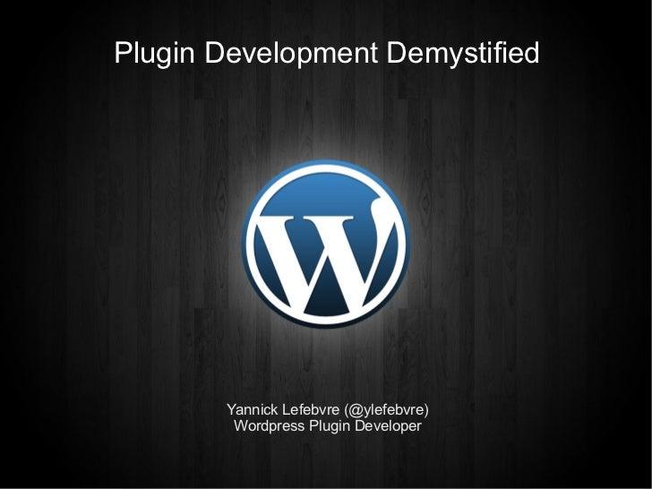 Plugin Development Demystified       Yannick Lefebvre (@ylefebvre)        Wordpress Plugin Developer