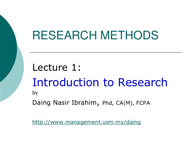 RESEARCH METHODS<br />Lecture 1:<br />Introduction to Research<br />by<br />Daing Nasir Ibrahim, Phd, CA(M), FCPA<br />htt...