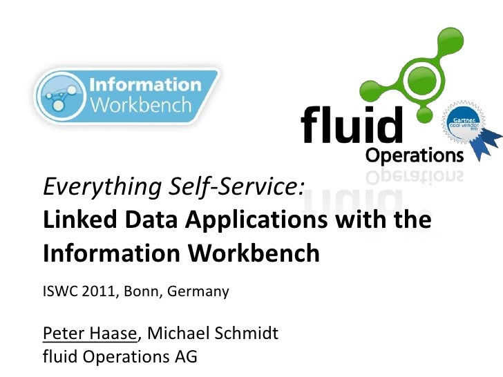 Everything Self-Service:Linked Data Applications with theInformation WorkbenchISWC 2011, Bonn, GermanyPeter Haase, Michael...