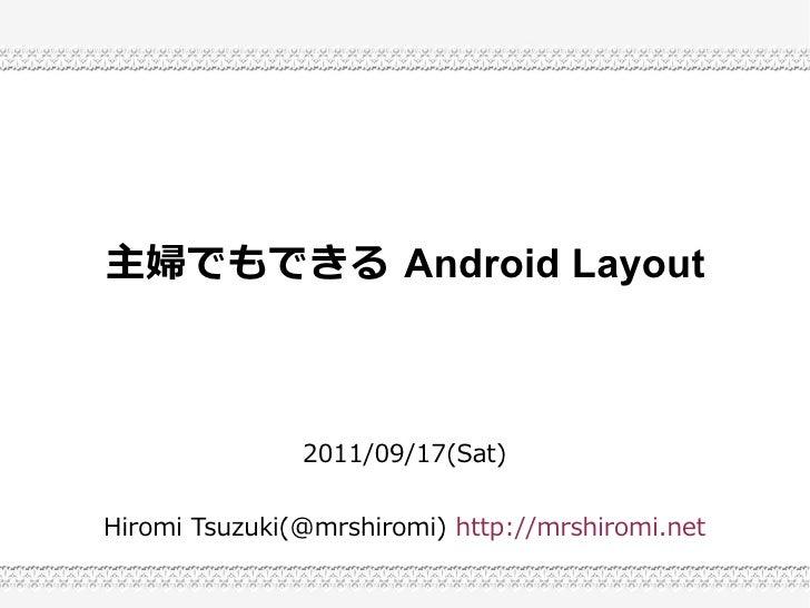 主婦でもできる Android Layout               2011/09/17(Sat)Hiromi Tsuzuki(@mrshiromi) http://mrshiromi.net