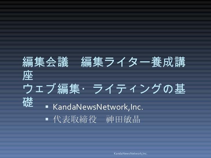 編集会議 編集ライター養成講座 ウェブ編集・ライティングの基礎 <ul><li>KandaNewsNetwork,Inc. </li></ul><ul><li>代表取締役 神田敏晶 </li></ul>KandaNewsNetwork,Inc.