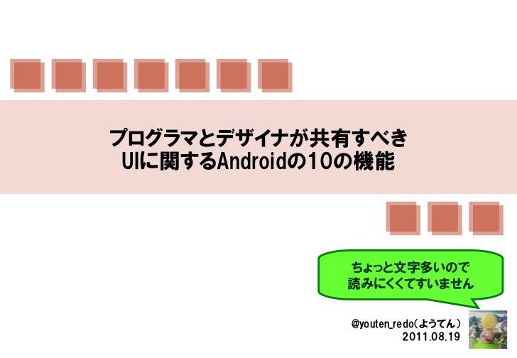 プログラマとデザイナが共有すべき UIに関するAndroidの10の機能               ちょっと文字多いので               読みにくくてすいません                @youten_redo(ようてん) ...