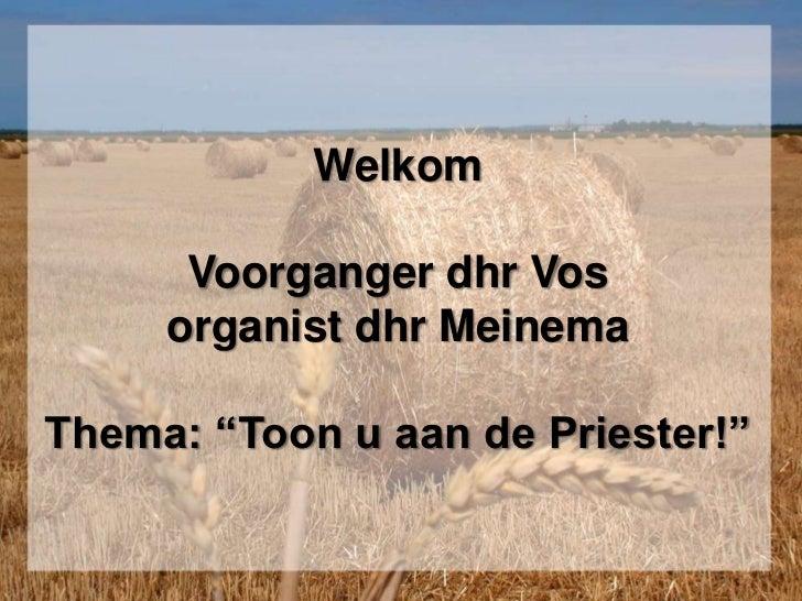 "WelkomVoorganger dhr Vosorganist dhr MeinemaThema: ""Toon u aan de Priester!""<br />"