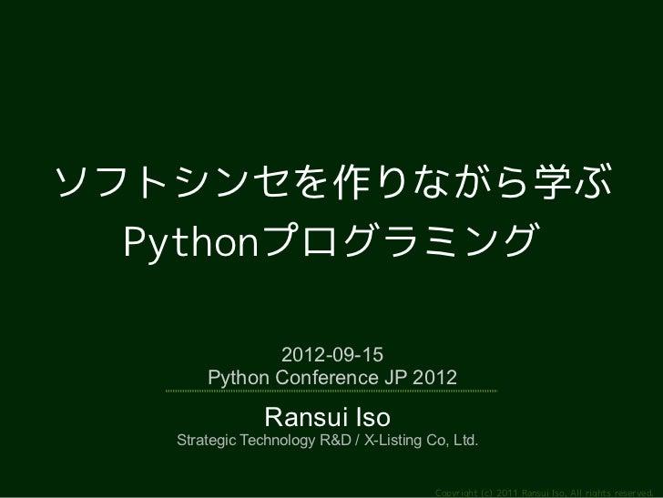 ソフトシンセを作りながら学ぶ  Pythonプログラミング              2012-09-15       Python Conference JP 2012                Ransui Iso   Strategi...