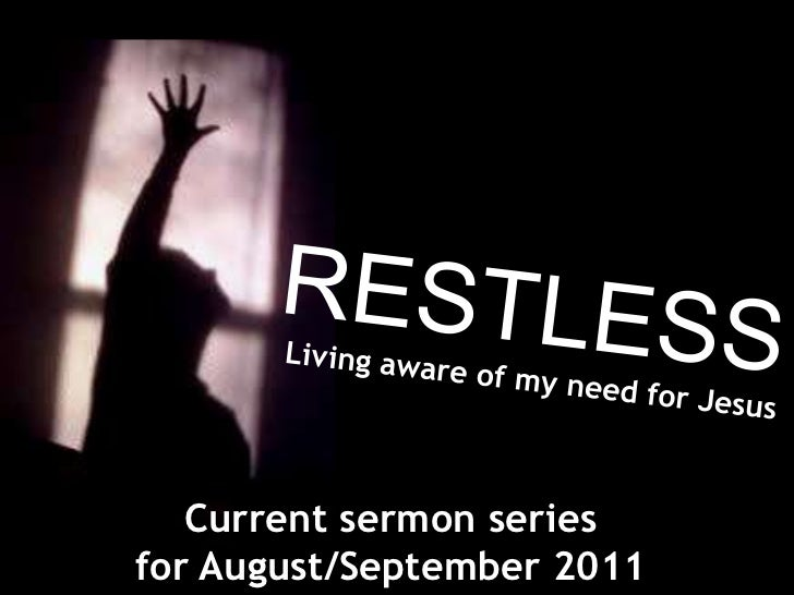 RESTLESS<br />Living aware of my need for Jesus<br />Current sermon series <br />for August/September 2011<br />