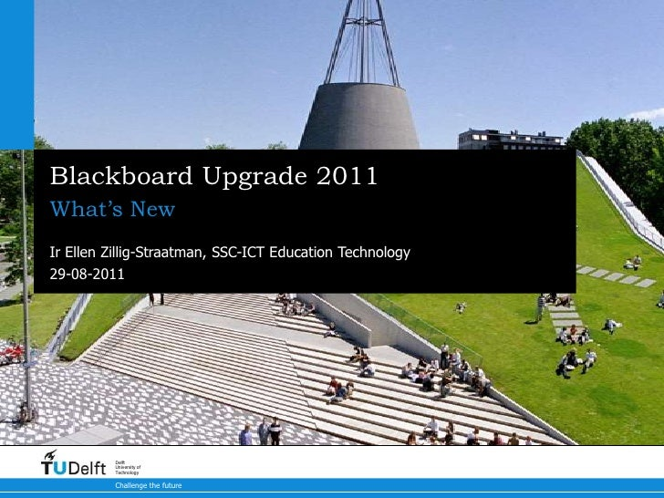 Blackboard Upgrade 2011What's NewIr Ellen Zillig-Straatman, SSC-ICT Education Technology29-08-2011          Delft         ...