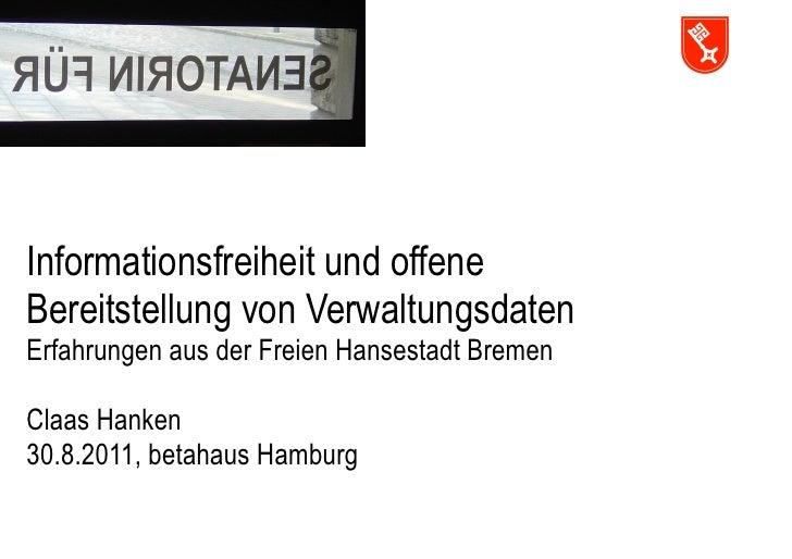 Informationsfreiheit und offeneBereitstellung von VerwaltungsdatenErfahrungen aus der Freien Hansestadt BremenClaas Hanken...