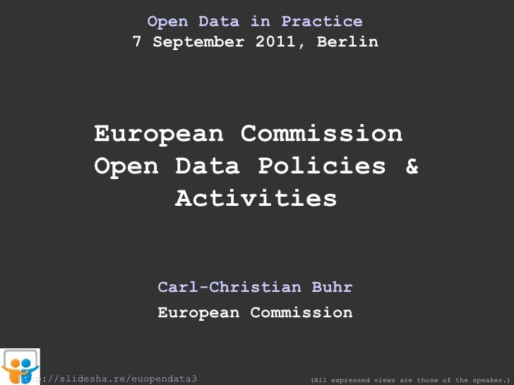 Open Data in  Practice 7 September 2011, Berlin European Commission  Open Data Policies & Activities Carl-Christian Buhr E...