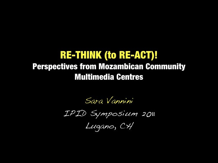 RE-THINK (to RE-ACT)!Perspectives from Mozambican Community           Multimedia Centres           Sara Vannini       IPID...