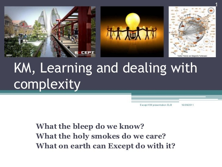 KM, Learning and dealing with complexity What the bleep do we know? What the holy smokes do we care? What on earth can Exc...