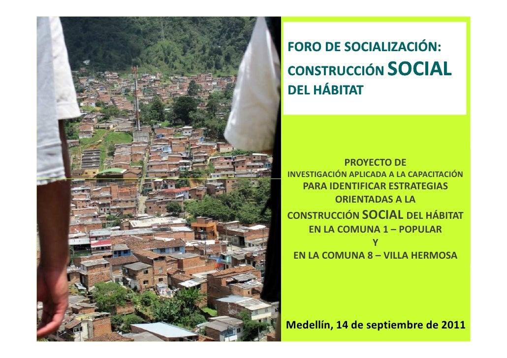 FORO DE SOCIALIZACIÓN:CONSTRUCCIÓN SOCIALDEL HÁBITAT            PROYECTO DEINVESTIGACIÓN APLICADA A LA CAPACITACIÓN   PARA...