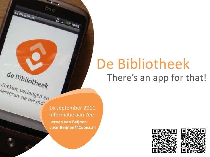 De Bibliotheek<br />There'sanappforthat!<br />16 september 2011Informatie aan Zee<br />Jeroen van Beijnen<br />J.vanBeijne...