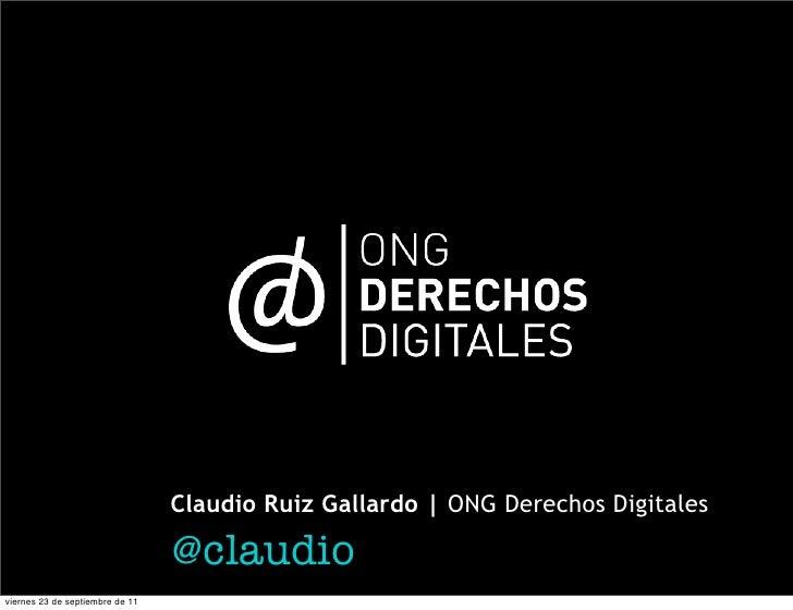 Claudio Ruiz Gallardo | ONG Derechos Digitales                                 @claudioviernes 23 de septiembre de 11