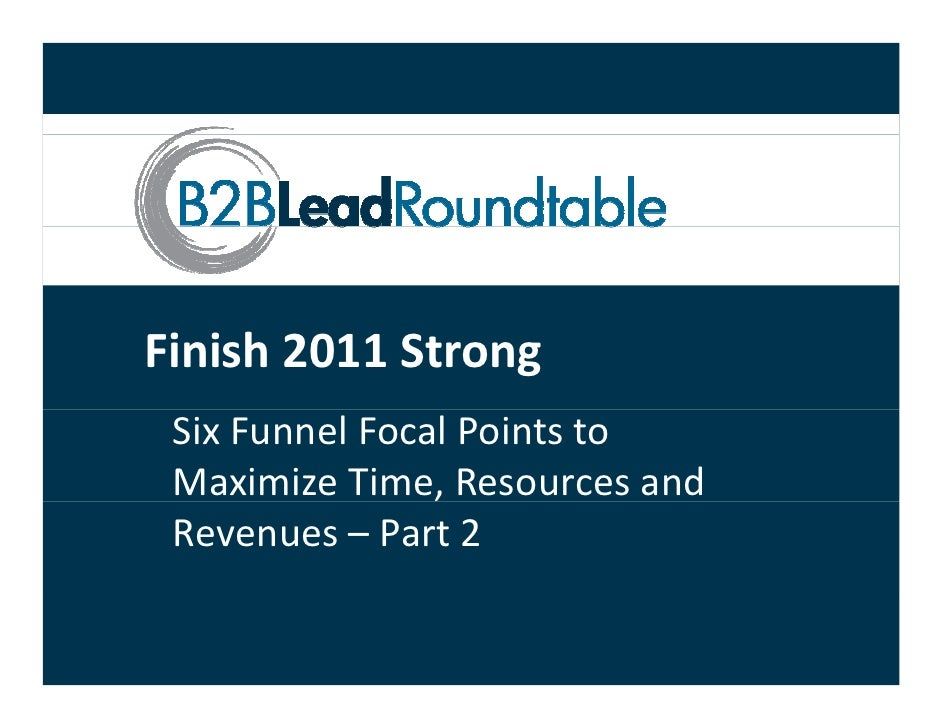 Finish 2011 Strong Six Funnel Focal Points to  Maximize Time, Resources and                 , Revenues – Part 2