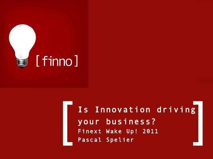 Is Innovation driving your business? Finext Wake Up! 2011 Pascal Spelier [ ]