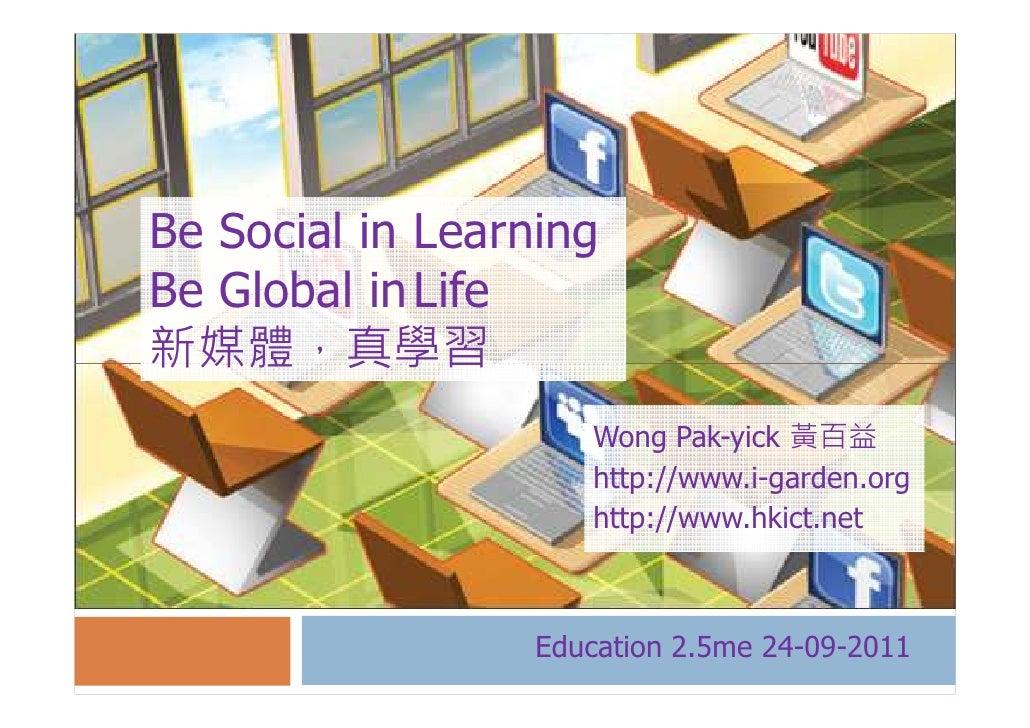 Be Social in LearningBe Global in Life新媒體,真學習                     Wong Pak-yick 黃百益                     http://www.i-garde...