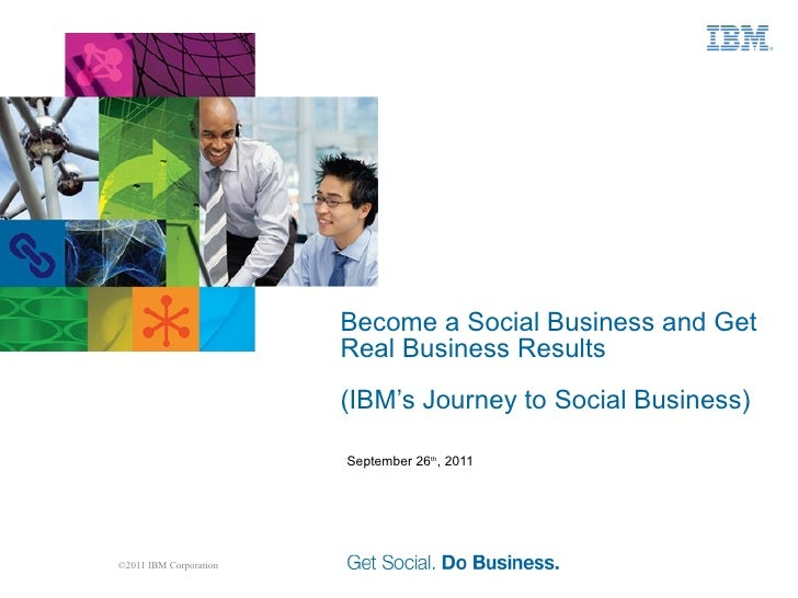 Become a Social Business and Get Real Business Results (IBM's Journey to Social Business) September 26 th , 2011