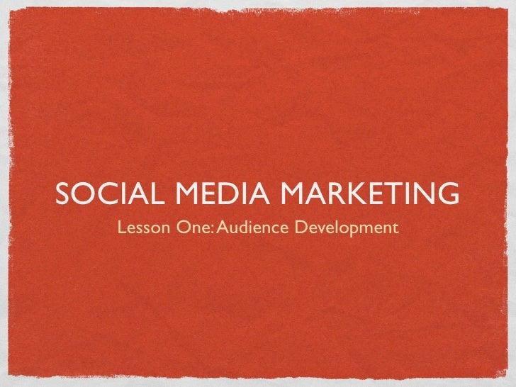 SOCIAL MEDIA MARKETING   Lesson One: Audience Development