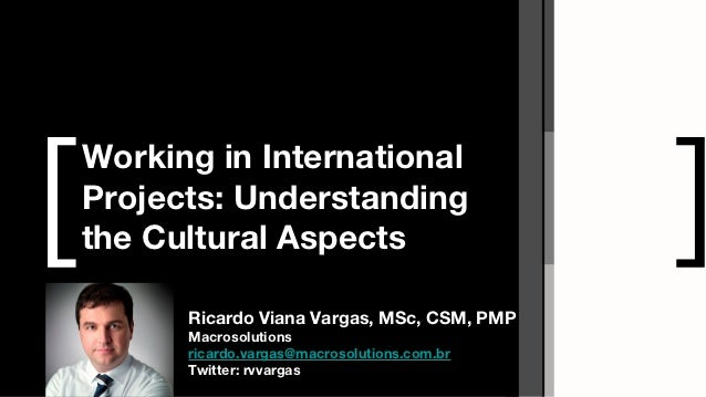 [Working in InternationalProjects: Understandingthe Cultural Aspects                         ]      Ricardo Viana Vargas, ...