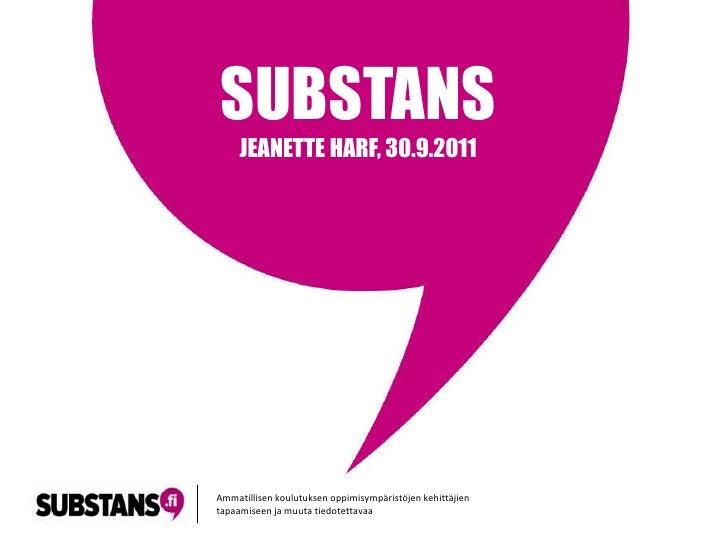 SUBSTANS<br />JEANETTE HARF, 30.9.2011<br />Ammatillisenkoulutuksenoppimisympäristöjenkehittäjientapaamiseenjamuutatiedote...