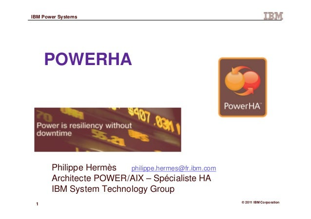 1 © 2011 IBM Corporation IBM Power Systems POWERHA Philippe Hermès philippe.hermes@fr.ibm.com Architecte POWER/AIX – Spéci...