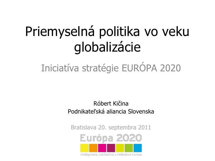 Priemyselná politika vo veku globalizácie Iniciatíva stratégie EURÓPA 2020 Róbert Kičina Podnikateľská aliancia Slovenska ...